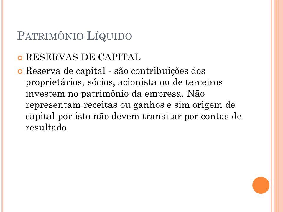 P ATRIMÔNIO L ÍQUIDO A reserva de capital abrange as seguintes subcontas: a) Reserva de Ágio na Emissão de Ações; b) Reserva de Alienação de Partes Beneficiárias; c) Reserva de Alienação de Bônus de Subscrição; d) Reserva de Prêmio na Emissão de Debêntures; (excluída desde 01.01.2008, por força da Lei 11.638/2007) e) Reserva de Doações e Subvenções para Investimento; (excluída desde 01.01.2008, por força da Lei 11.638/2007) f) Reserva de Incentivo Fiscal.