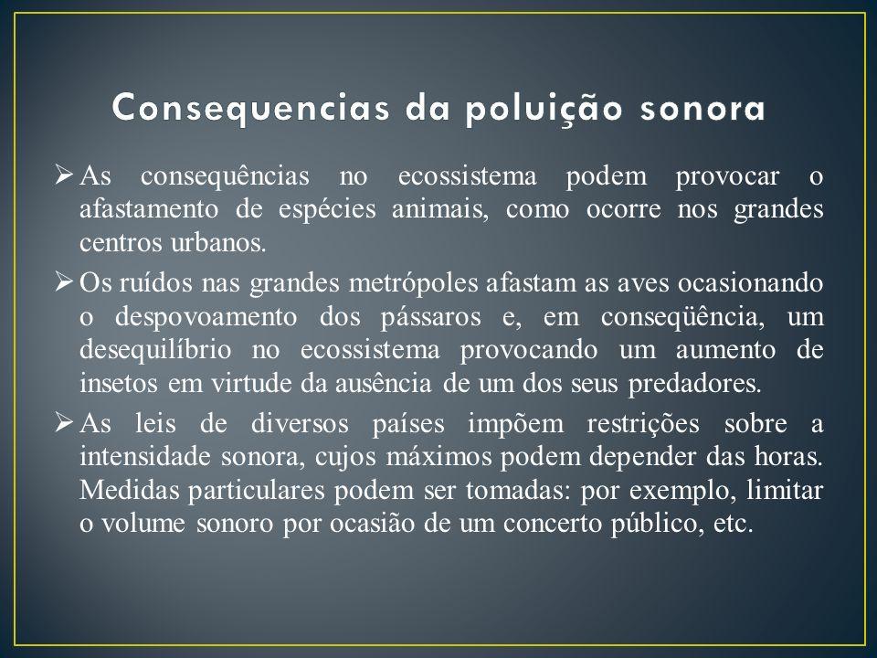 As consequências no ecossistema podem provocar o afastamento de espécies animais, como ocorre nos grandes centros urbanos. Os ruídos nas grandes metró