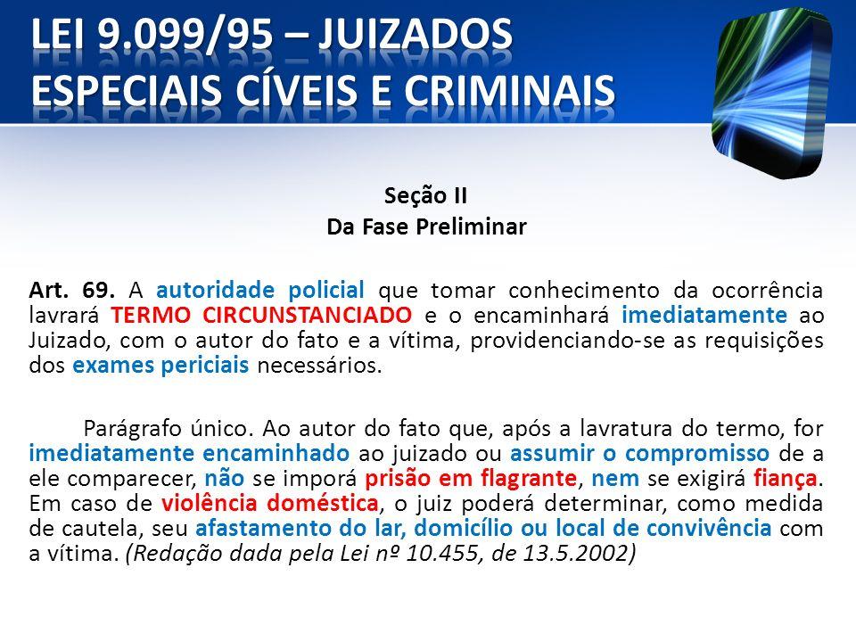 Seção II Da Fase Preliminar Art. 69. A autoridade policial que tomar conhecimento da ocorrência lavrará TERMO CIRCUNSTANCIADO e o encaminhará imediata