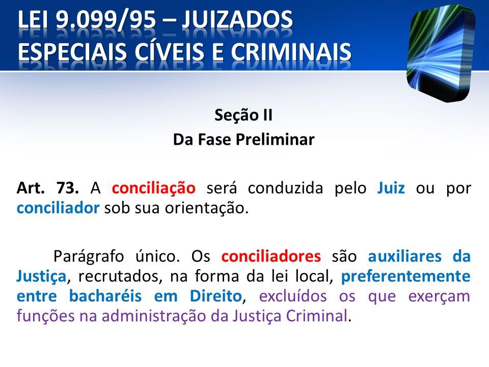 Seção II Da Fase Preliminar Art. 73. A conciliação será conduzida pelo Juiz ou por conciliador sob sua orientação. Parágrafo único. Os conciliadores s