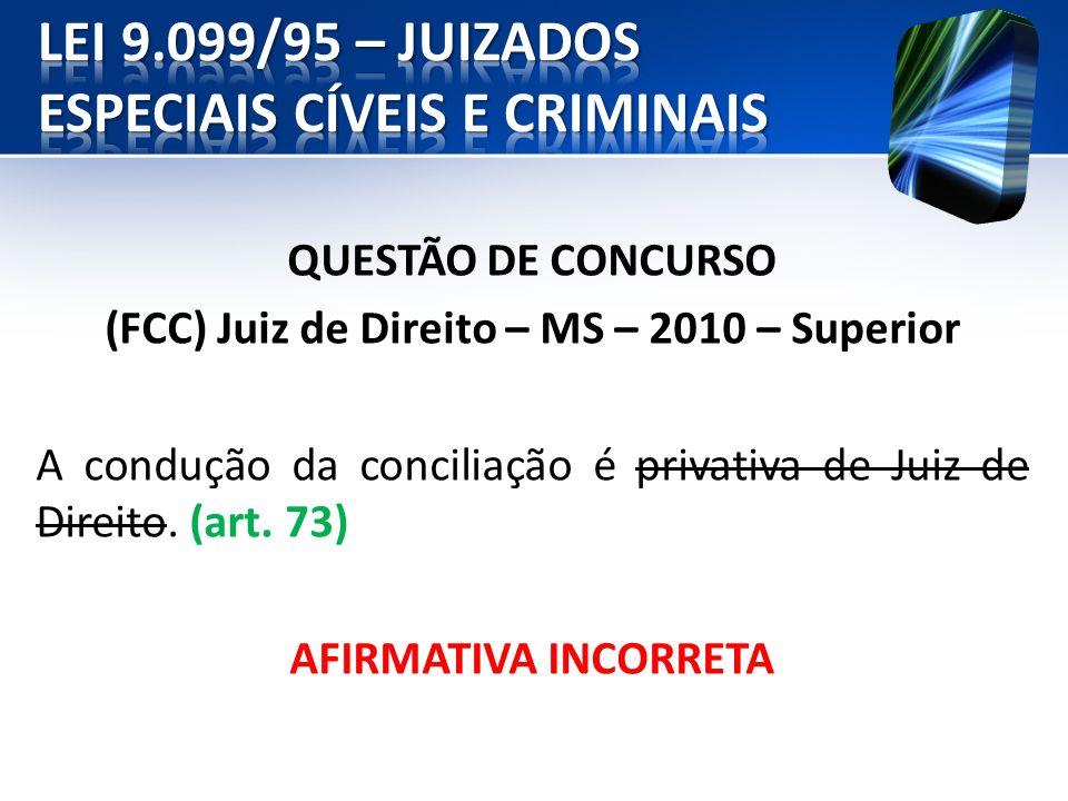 QUESTÃO DE CONCURSO (FCC) Juiz de Direito – MS – 2010 – Superior A condução da conciliação é privativa de Juiz de Direito. (art. 73) AFIRMATIVA INCORR