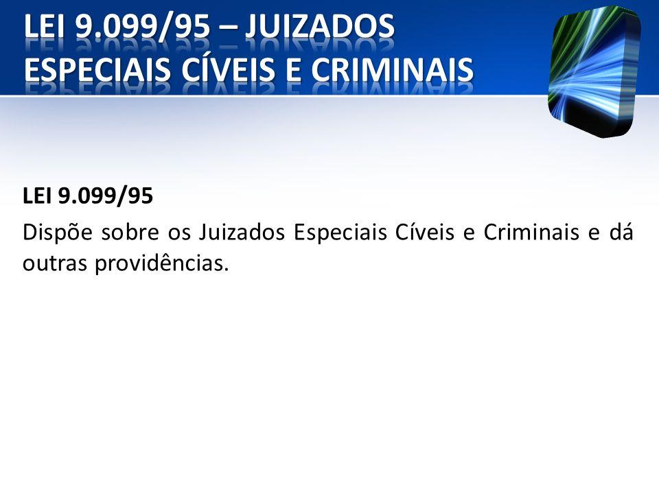 LEI 9.099/95 Dispõe sobre os Juizados Especiais Cíveis e Criminais e dá outras providências.
