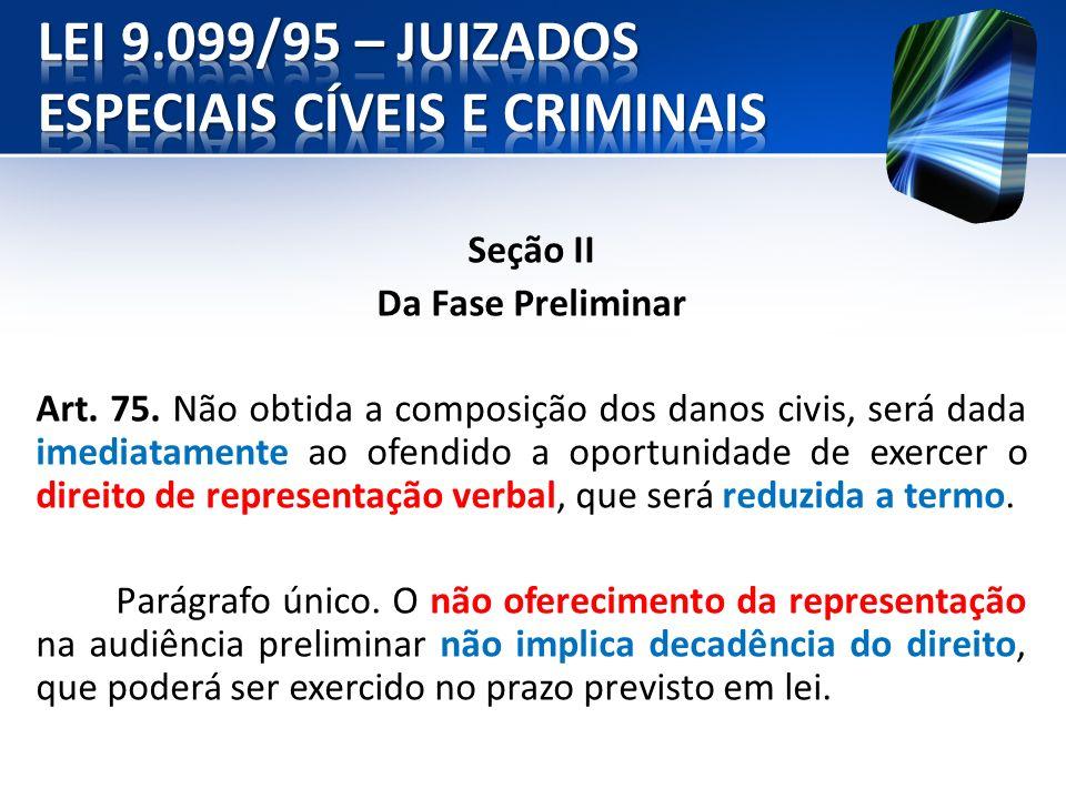Seção II Da Fase Preliminar Art. 75. Não obtida a composição dos danos civis, será dada imediatamente ao ofendido a oportunidade de exercer o direito