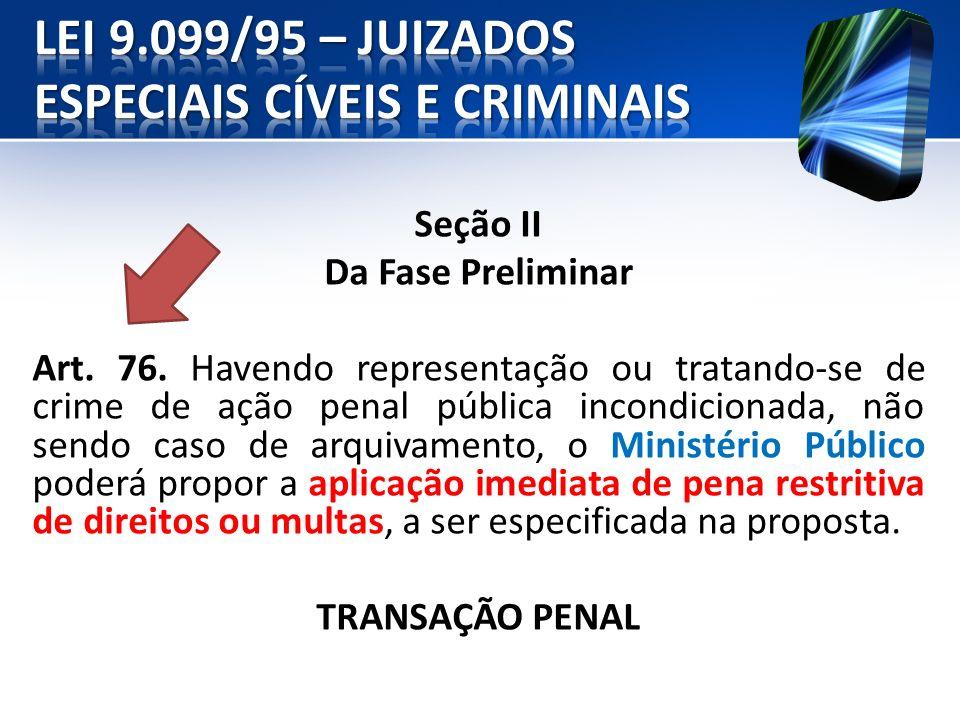 Seção II Da Fase Preliminar Art. 76. Havendo representação ou tratando-se de crime de ação penal pública incondicionada, não sendo caso de arquivament