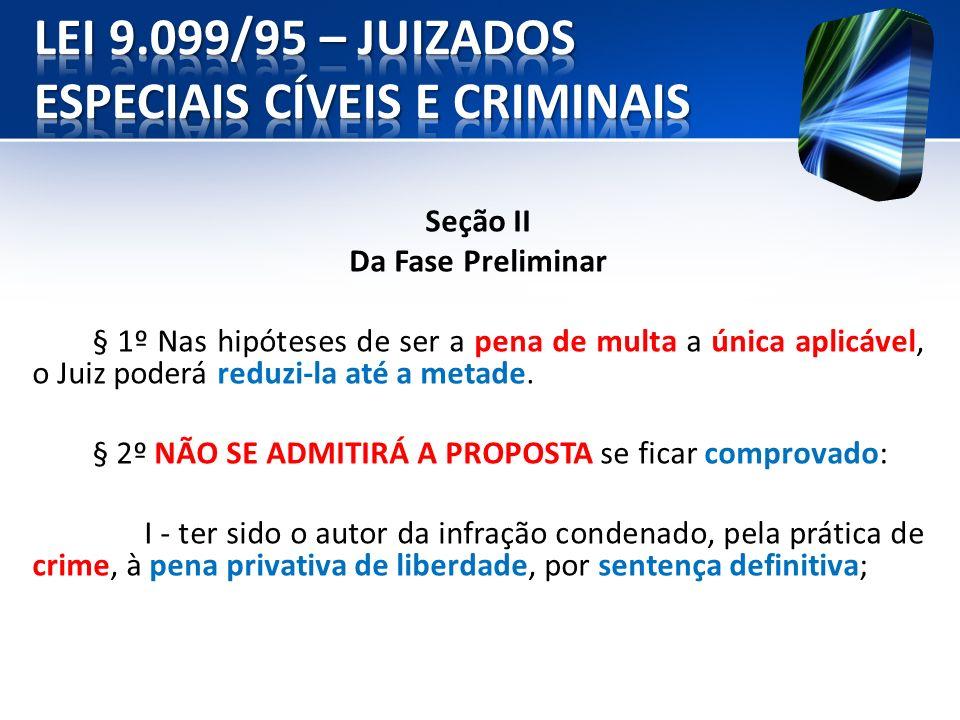 Seção II Da Fase Preliminar § 1º Nas hipóteses de ser a pena de multa a única aplicável, o Juiz poderá reduzi-la até a metade. § 2º NÃO SE ADMITIRÁ A