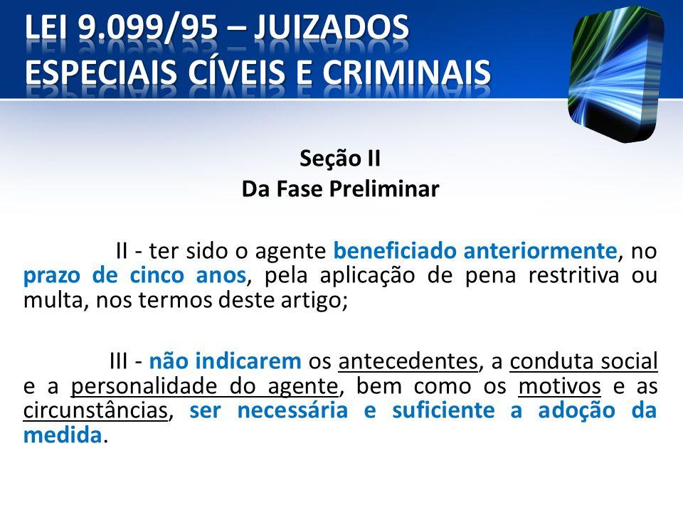 Seção II Da Fase Preliminar II - ter sido o agente beneficiado anteriormente, no prazo de cinco anos, pela aplicação de pena restritiva ou multa, nos