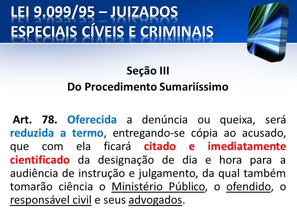 Seção III Do Procedimento Sumariíssimo Art. 78. Oferecida a denúncia ou queixa, será reduzida a termo, entregando-se cópia ao acusado, que com ela fic