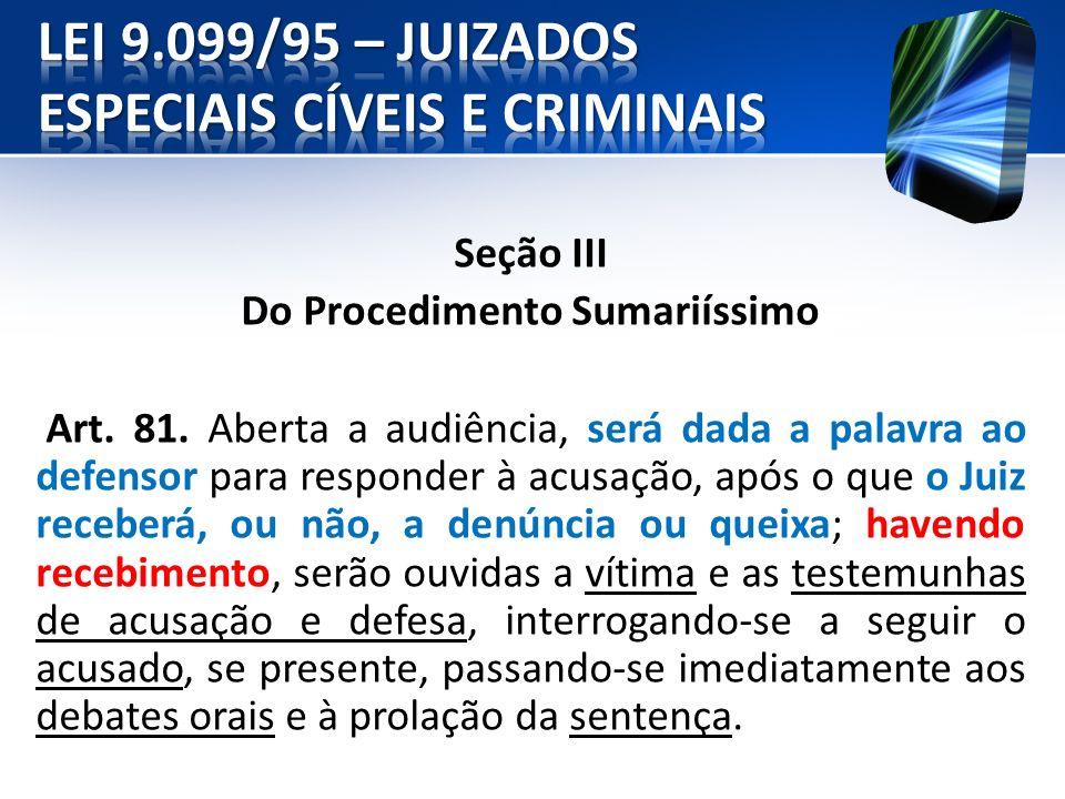 Seção III Do Procedimento Sumariíssimo Art. 81. Aberta a audiência, será dada a palavra ao defensor para responder à acusação, após o que o Juiz receb