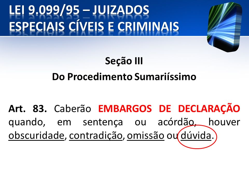 Seção III Do Procedimento Sumariíssimo Art. 83. Caberão EMBARGOS DE DECLARAÇÃO quando, em sentença ou acórdão, houver obscuridade, contradição, omissã