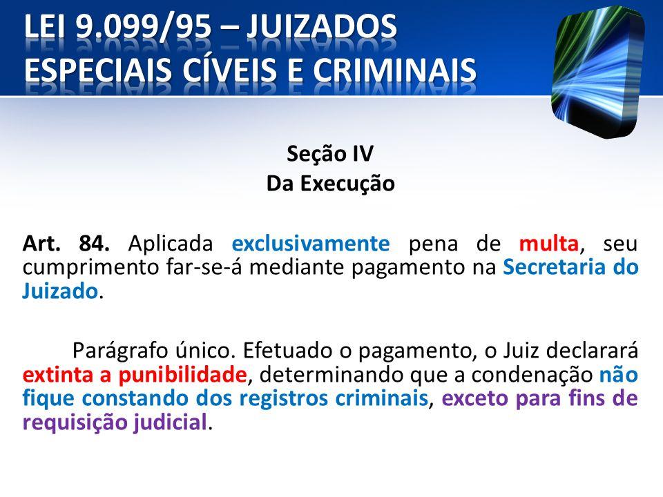 Seção IV Da Execução Art. 84. Aplicada exclusivamente pena de multa, seu cumprimento far-se-á mediante pagamento na Secretaria do Juizado. Parágrafo ú