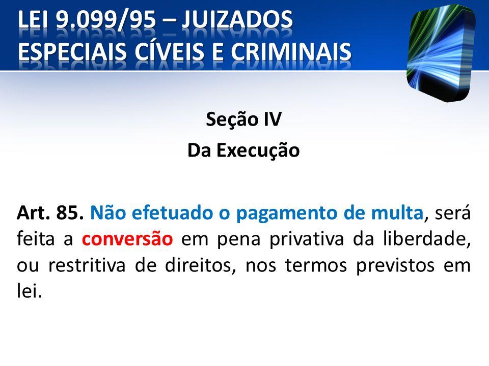 Seção IV Da Execução Art. 85. Não efetuado o pagamento de multa, será feita a conversão em pena privativa da liberdade, ou restritiva de direitos, nos