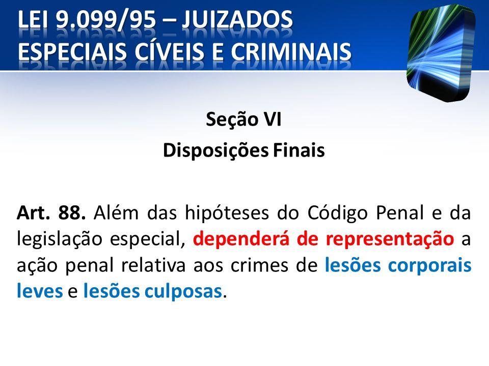 Seção VI Disposições Finais Art. 88. Além das hipóteses do Código Penal e da legislação especial, dependerá de representação a ação penal relativa aos