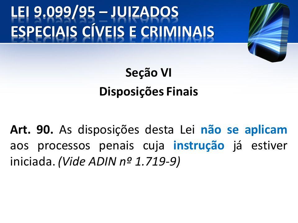 Seção VI Disposições Finais Art. 90. As disposições desta Lei não se aplicam aos processos penais cuja instrução já estiver iniciada. (Vide ADIN nº 1.