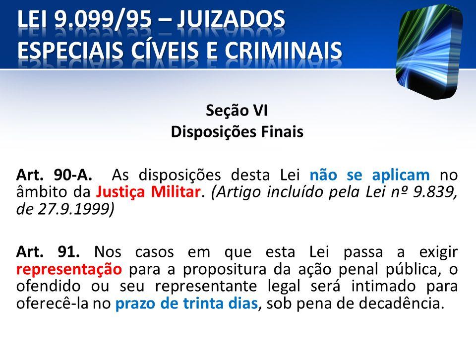 Seção VI Disposições Finais Art. 90-A. As disposições desta Lei não se aplicam no âmbito da Justiça Militar. (Artigo incluído pela Lei nº 9.839, de 27