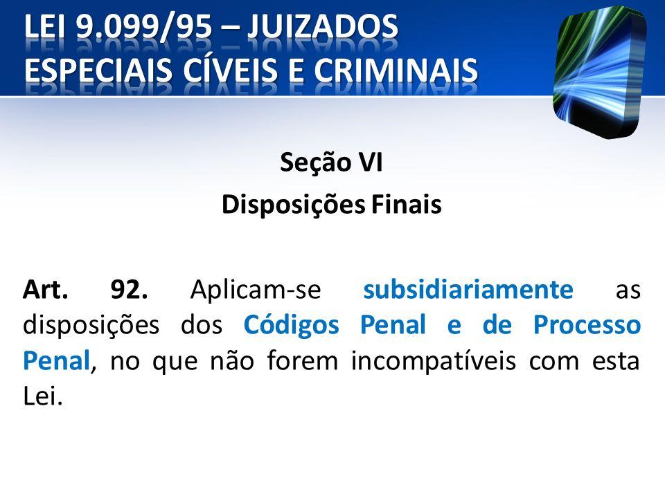 Seção VI Disposições Finais Art. 92. Aplicam-se subsidiariamente as disposições dos Códigos Penal e de Processo Penal, no que não forem incompatíveis