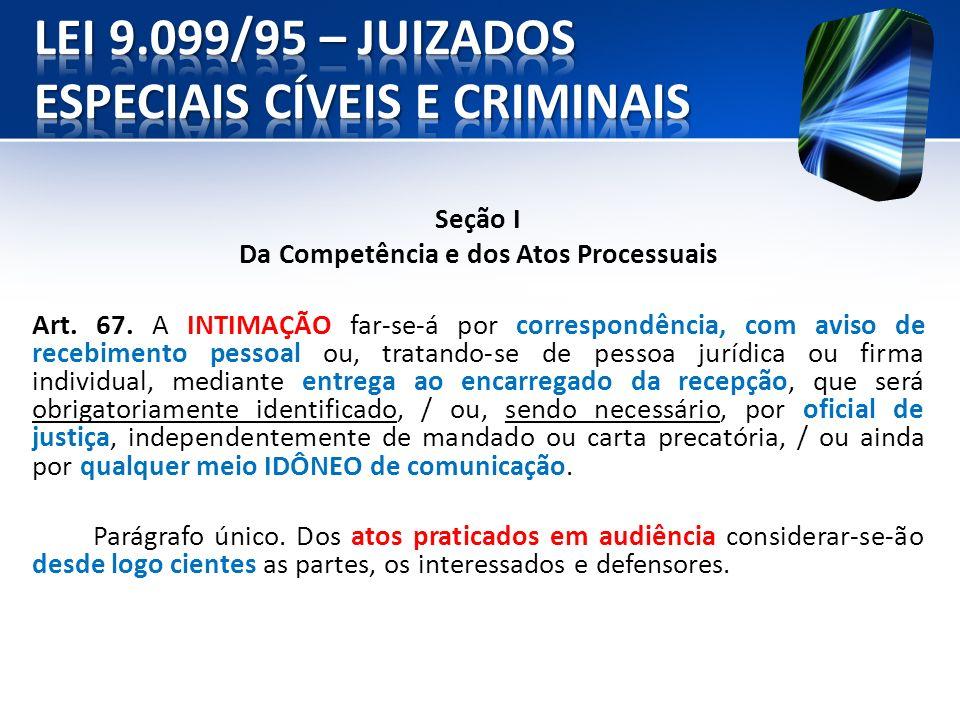 Seção I Da Competência e dos Atos Processuais Art. 67. A INTIMAÇÃO far-se-á por correspondência, com aviso de recebimento pessoal ou, tratando-se de p