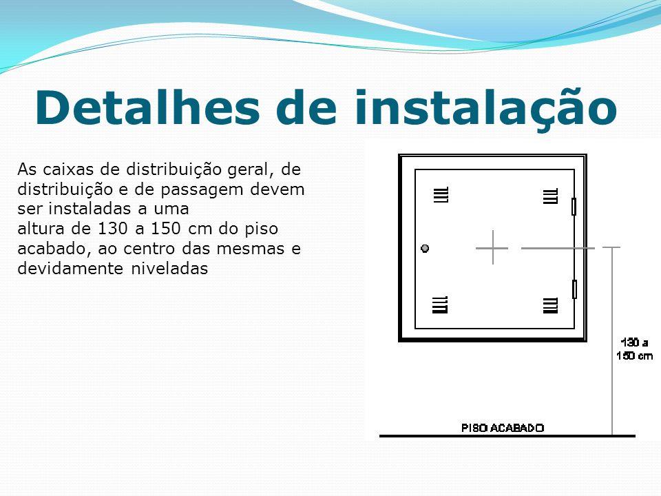 Detalhes de instalação As caixas de distribuição geral, de distribuição e de passagem devem ser instaladas a uma altura de 130 a 150 cm do piso acabado, ao centro das mesmas e devidamente niveladas