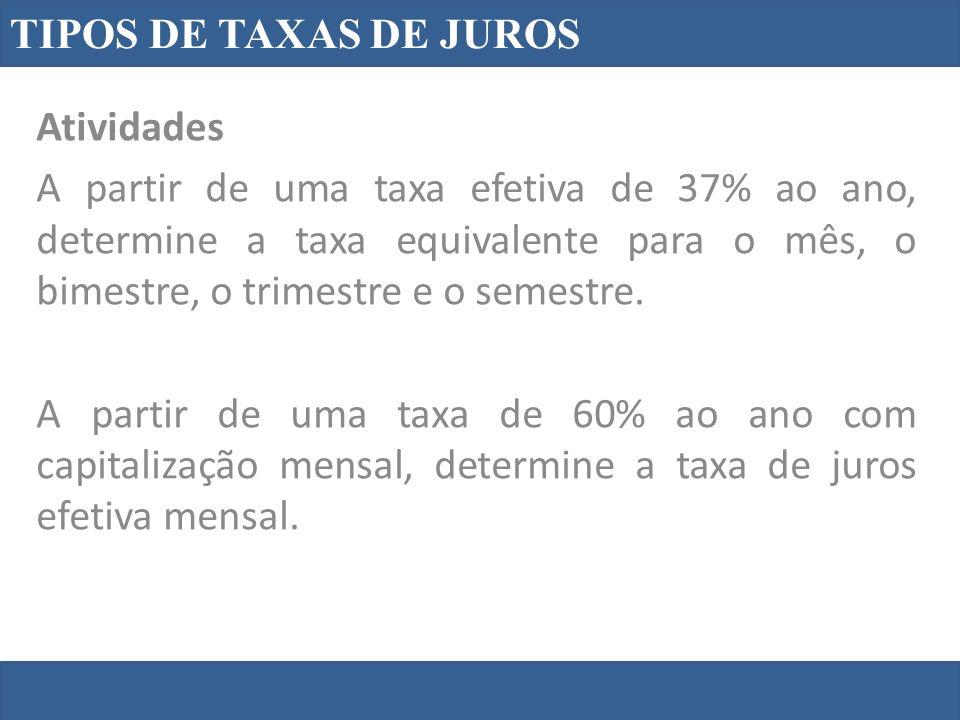 TIPOS DE TAXAS DE JUROS Atividades A partir de uma taxa efetiva de 37% ao ano, determine a taxa equivalente para o mês, o bimestre, o trimestre e o semestre.