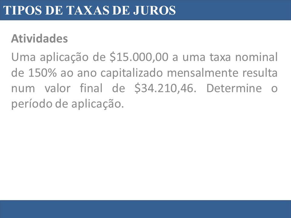 TIPOS DE TAXAS DE JUROS Atividades Uma aplicação de $15.000,00 a uma taxa nominal de 150% ao ano capitalizado mensalmente resulta num valor final de $34.210,46.