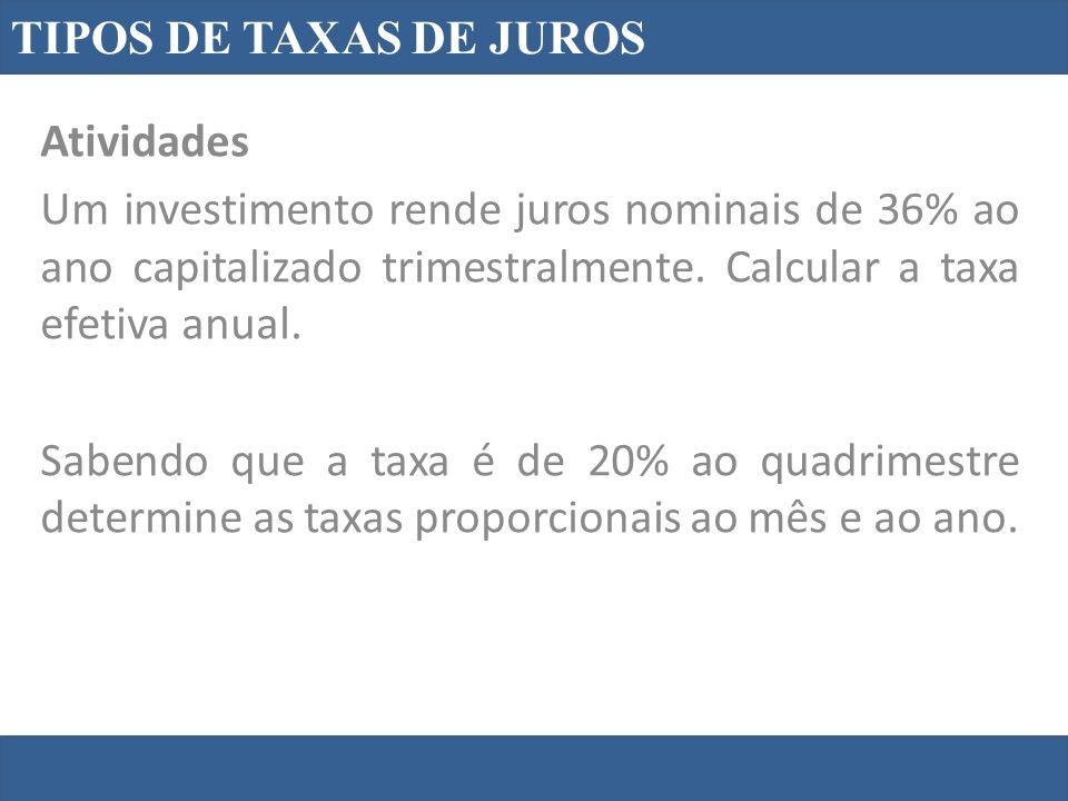 TIPOS DE TAXAS DE JUROS Atividades Um investimento rende juros nominais de 36% ao ano capitalizado trimestralmente. Calcular a taxa efetiva anual. Sab