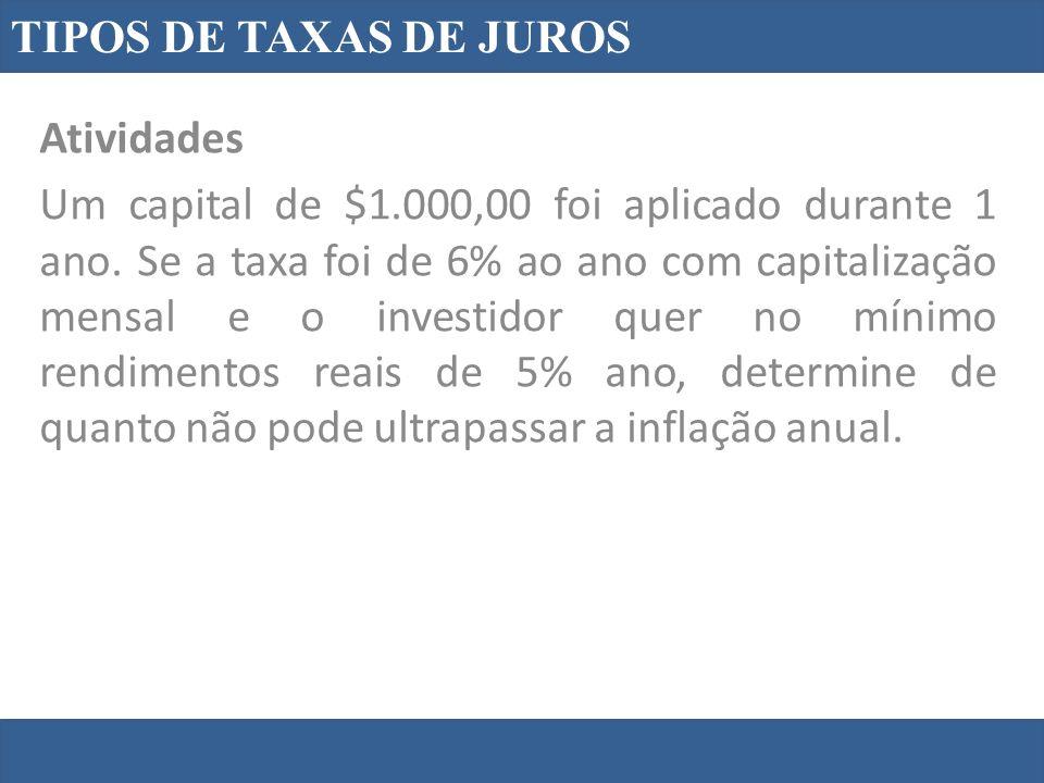 TIPOS DE TAXAS DE JUROS Atividades Um capital de $1.000,00 foi aplicado durante 1 ano. Se a taxa foi de 6% ao ano com capitalização mensal e o investi