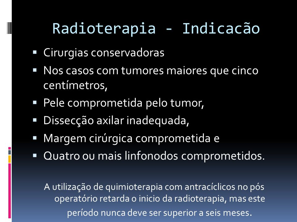 Radioterapia - Indicacão Cirurgias conservadoras Nos casos com tumores maiores que cinco centímetros, Pele comprometida pelo tumor, Dissecção axilar i