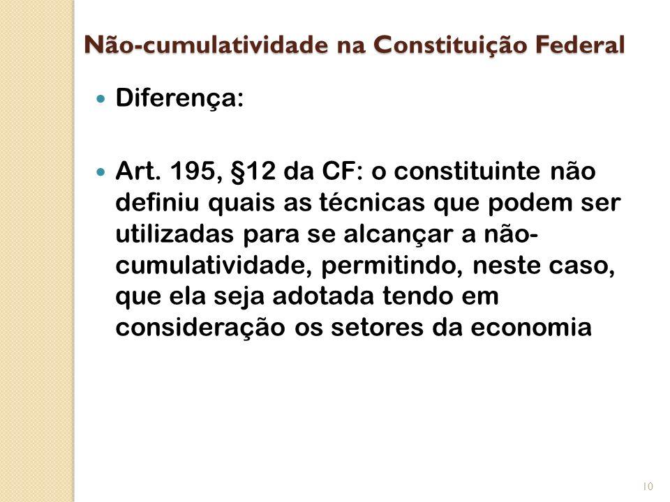 Não-cumulatividade na Constituição Federal Diferença: Art. 195, §12 da CF: o constituinte não definiu quais as técnicas que podem ser utilizadas para