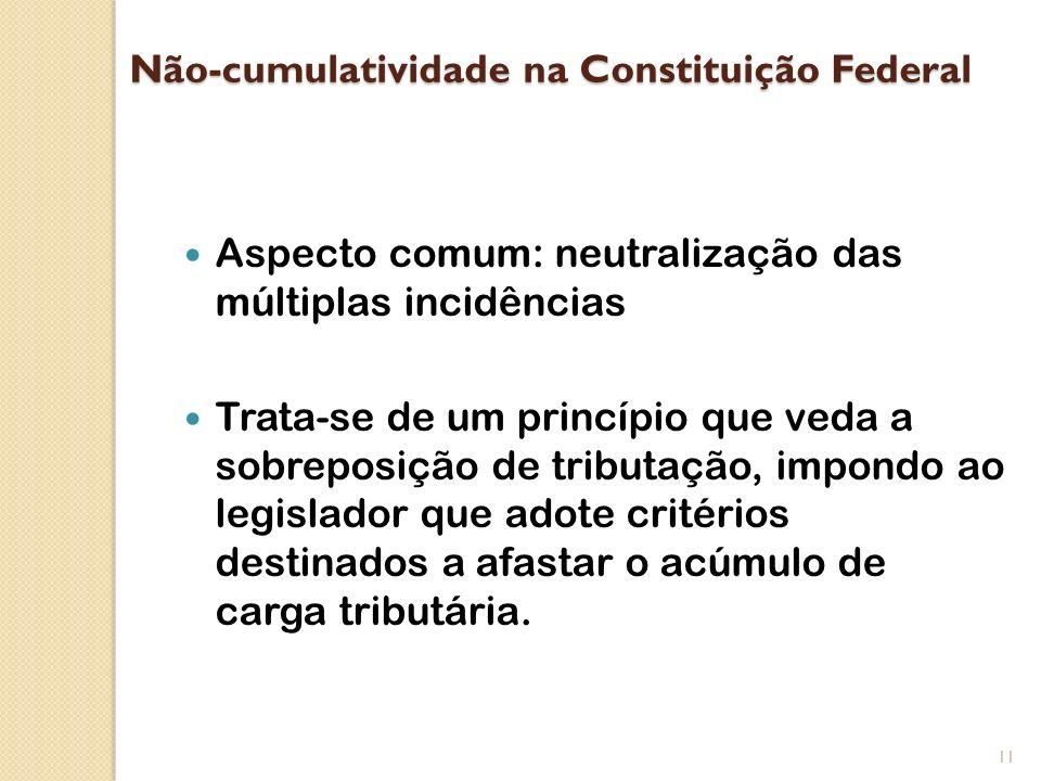 Não-cumulatividade na Constituição Federal Aspecto comum: neutralização das múltiplas incidências Trata-se de um princípio que veda a sobreposição de