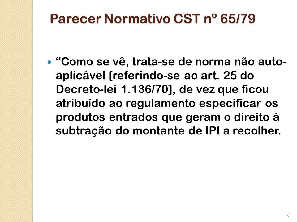 Parecer Normativo CST nº 65/79 Como se vê, trata-se de norma não auto- aplicável [referindo-se ao art. 25 do Decreto-lei 1.136/70], de vez que ficou a