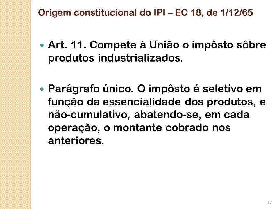 Origem constitucional do IPI – EC 18, de 1/12/65 Art. 11. Compete à União o impôsto sôbre produtos industrializados. Parágrafo único. O impôsto é sele