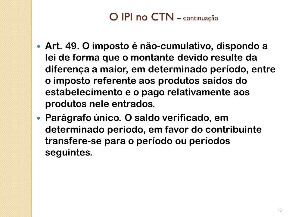 O IPI no CTN – continuação Art. 49. O imposto é não-cumulativo, dispondo a lei de forma que o montante devido resulte da diferença a maior, em determi