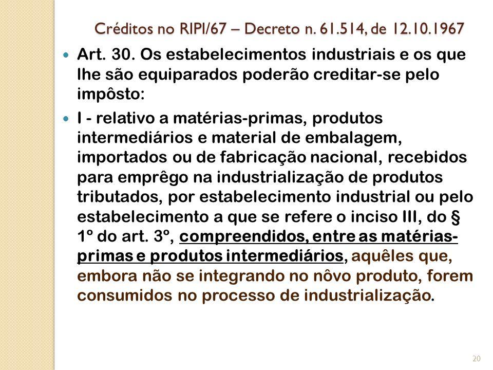 Créditos no RIPI/67 – Decreto n. 61.514, de 12.10.1967 Art. 30. Os estabelecimentos industriais e os que lhe são equiparados poderão creditar-se pelo