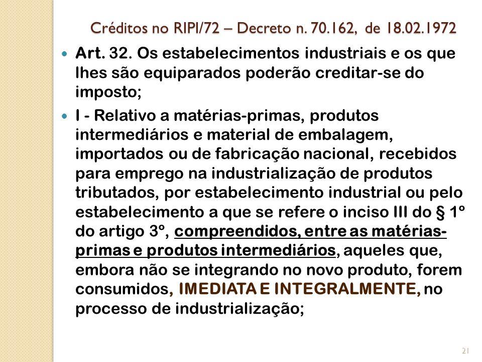Créditos no RIPI/72 – Decreto n. 70.162, de 18.02.1972 Art. 32. Os estabelecimentos industriais e os que lhes são equiparados poderão creditar-se do i