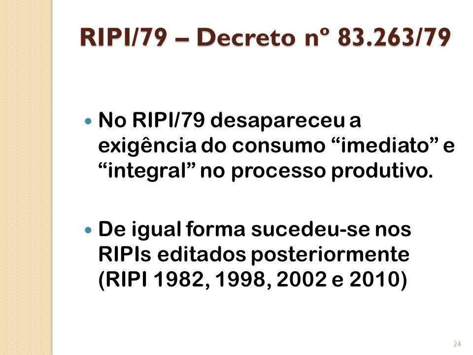 RIPI/79 – Decreto nº 83.263/79 No RIPI/79 desapareceu a exigência do consumo imediato e integral no processo produtivo. De igual forma sucedeu-se nos