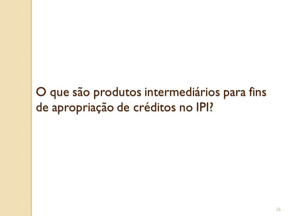 O que são produtos intermediários para fins de apropriação de créditos no IPI? 26
