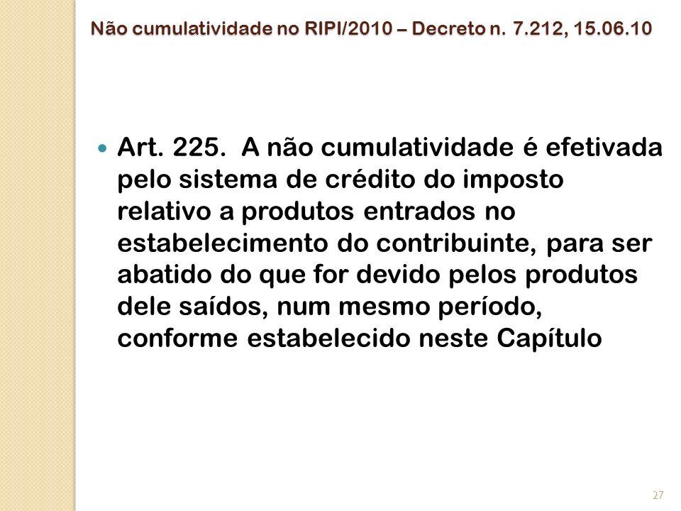 Não cumulatividade no RIPI/2010 – Decreto n. 7.212, 15.06.10 Art. 225. A não cumulatividade é efetivada pelo sistema de crédito do imposto relativo a