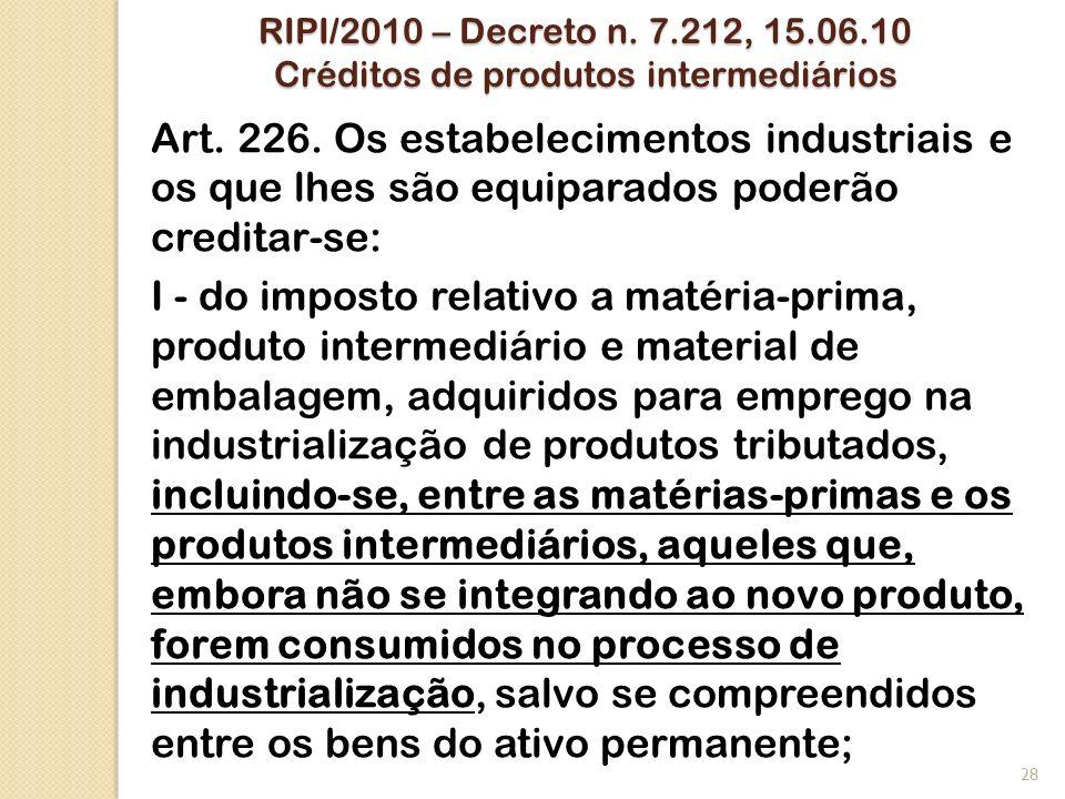 RIPI/2010 – Decreto n. 7.212, 15.06.10 Créditos de produtos intermediários Art. 226. Os estabelecimentos industriais e os que lhes são equiparados pod