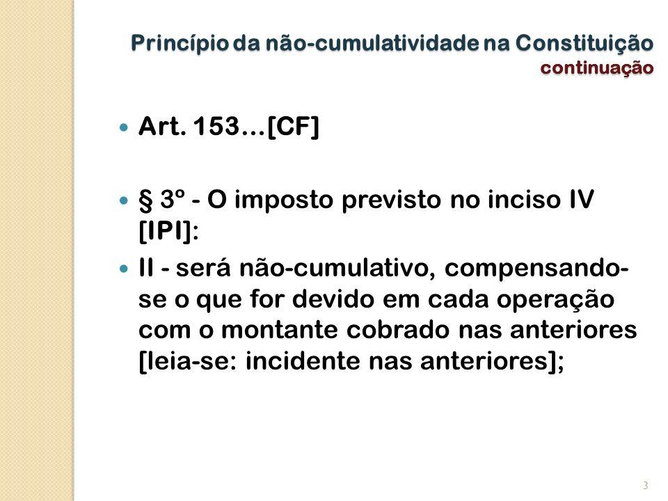 Princípio da não-cumulatividade na Constituição continuação Art. 153…[CF] § 3º - O imposto previsto no inciso IV [IPI]: II - será não-cumulativo, comp