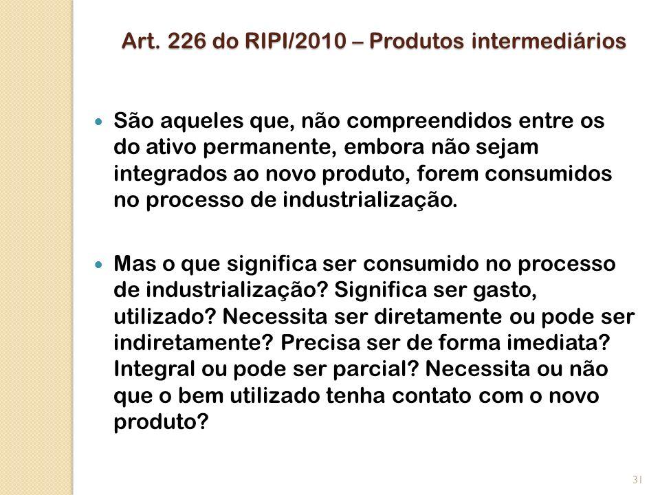 Art. 226 do RIPI/2010 – Produtos intermediários São aqueles que, não compreendidos entre os do ativo permanente, embora não sejam integrados ao novo p