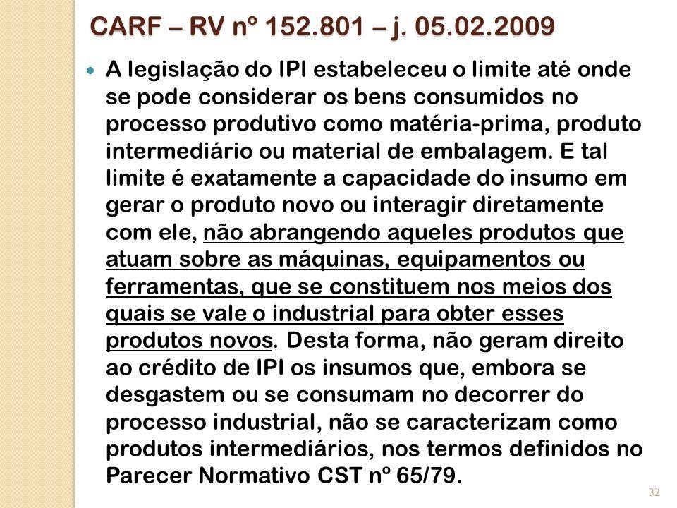 CARF – RV nº 152.801 – j. 05.02.2009 A legislação do IPI estabeleceu o limite até onde se pode considerar os bens consumidos no processo produtivo com