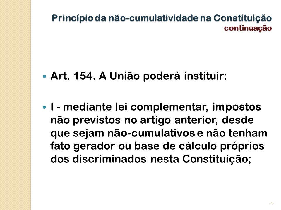 Princípio da não-cumulatividade na Constituição continuação Art. 154. A União poderá instituir: I - mediante lei complementar, impostos não previstos