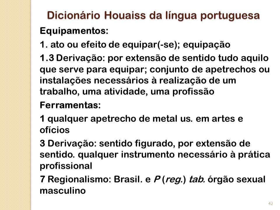 Dicionário Houaiss da língua portuguesa Equipamentos: 1. ato ou efeito de equipar(-se); equipação 1.3 Derivação: por extensão de sentido tudo aquilo q