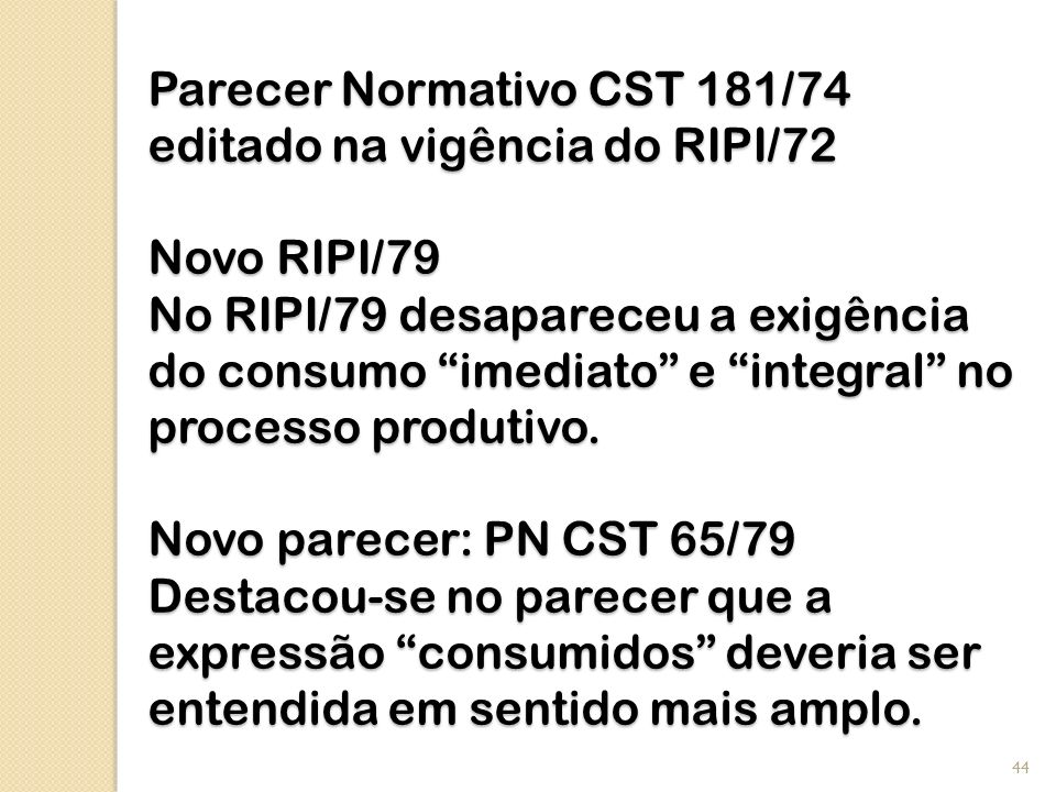 Parecer Normativo CST 181/74 editado na vigência do RIPI/72 Novo RIPI/79 No RIPI/79 desapareceu a exigência do consumo imediato e integral no processo