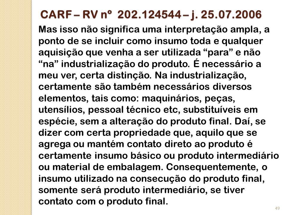 CARF – RV nº 202.124544 – j. 25.07.2006 Mas isso não significa uma interpretação ampla, a ponto de se incluir como insumo toda e qualquer aquisição qu