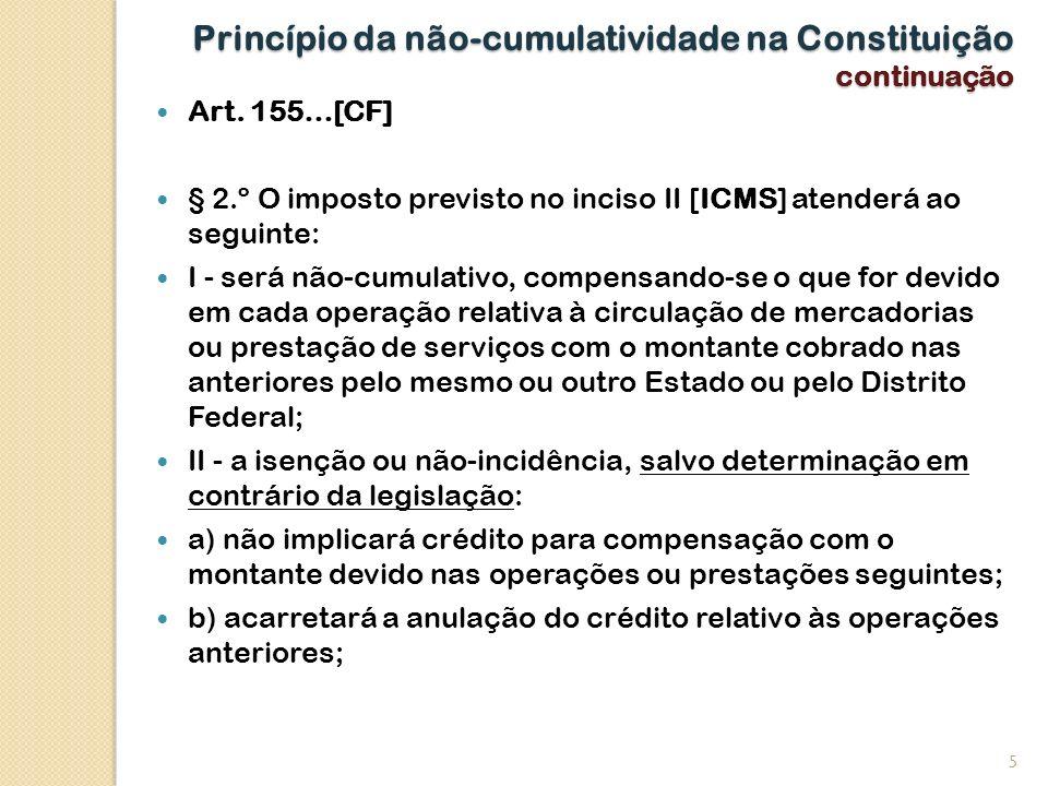 Princípio da não-cumulatividade na Constituição continuação Art. 155…[CF] § 2.º O imposto previsto no inciso II [ICMS] atenderá ao seguinte: I - será