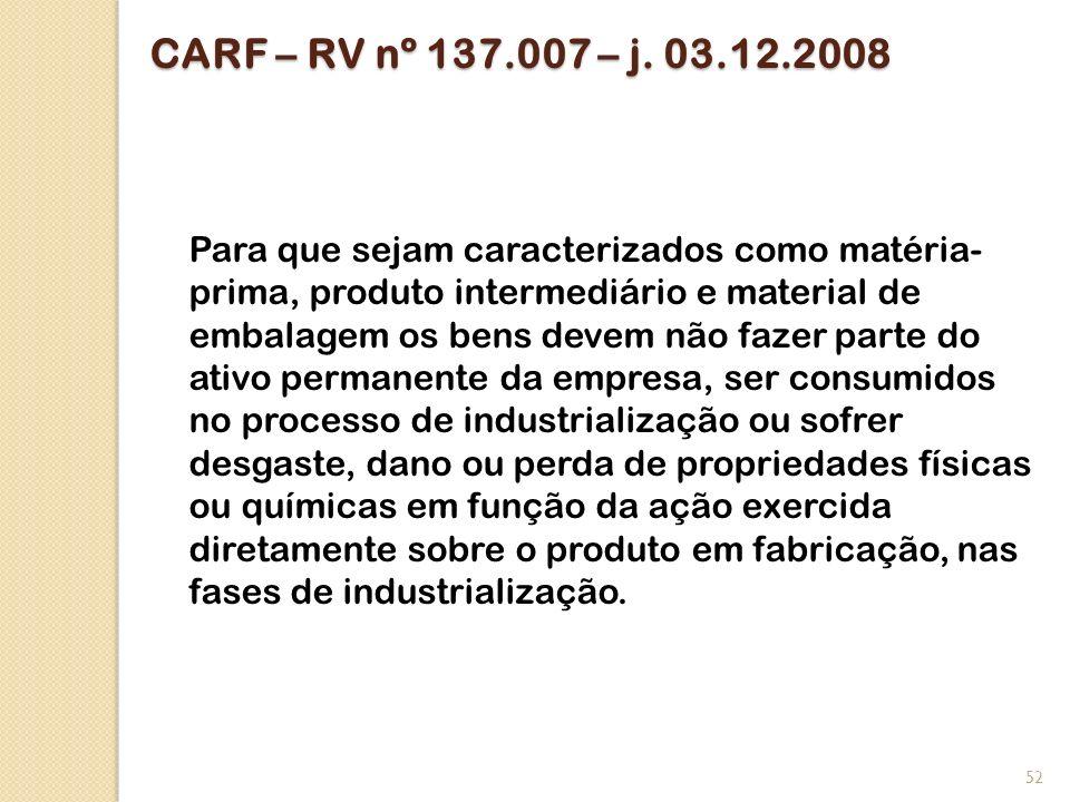 CARF – RV nº 137.007 – j. 03.12.2008 Para que sejam caracterizados como matéria- prima, produto intermediário e material de embalagem os bens devem nã
