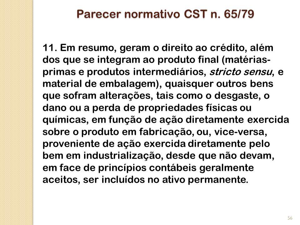 Parecer normativo CST n. 65/79 11. Em resumo, geram o direito ao crédito, além dos que se integram ao produto final (matérias- primas e produtos inter