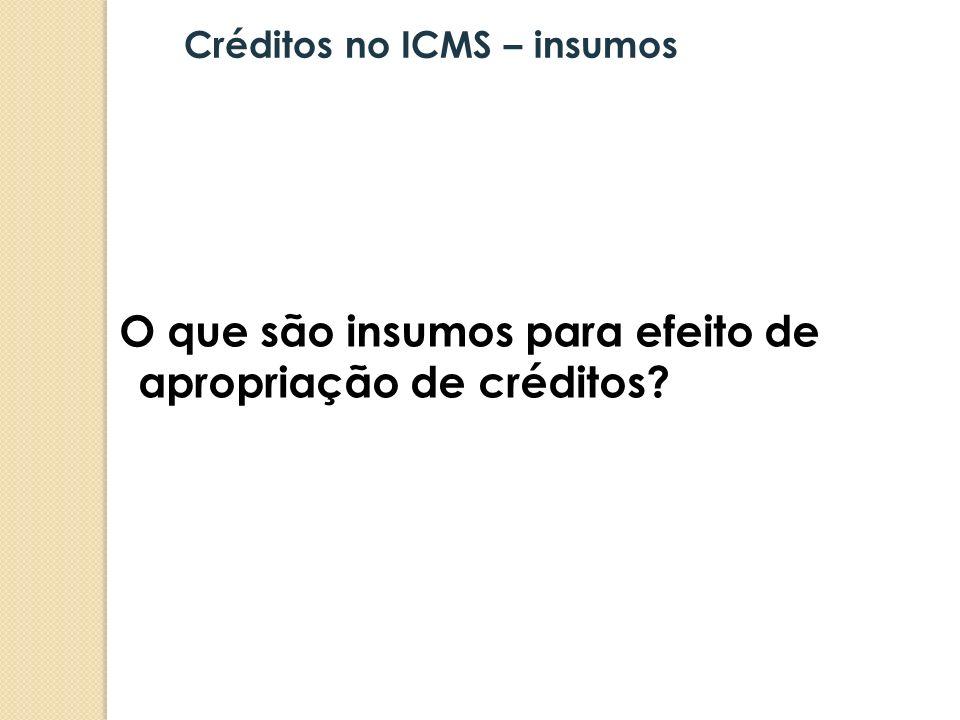 O que são insumos para efeito de apropriação de créditos? Créditos no ICMS – insumos
