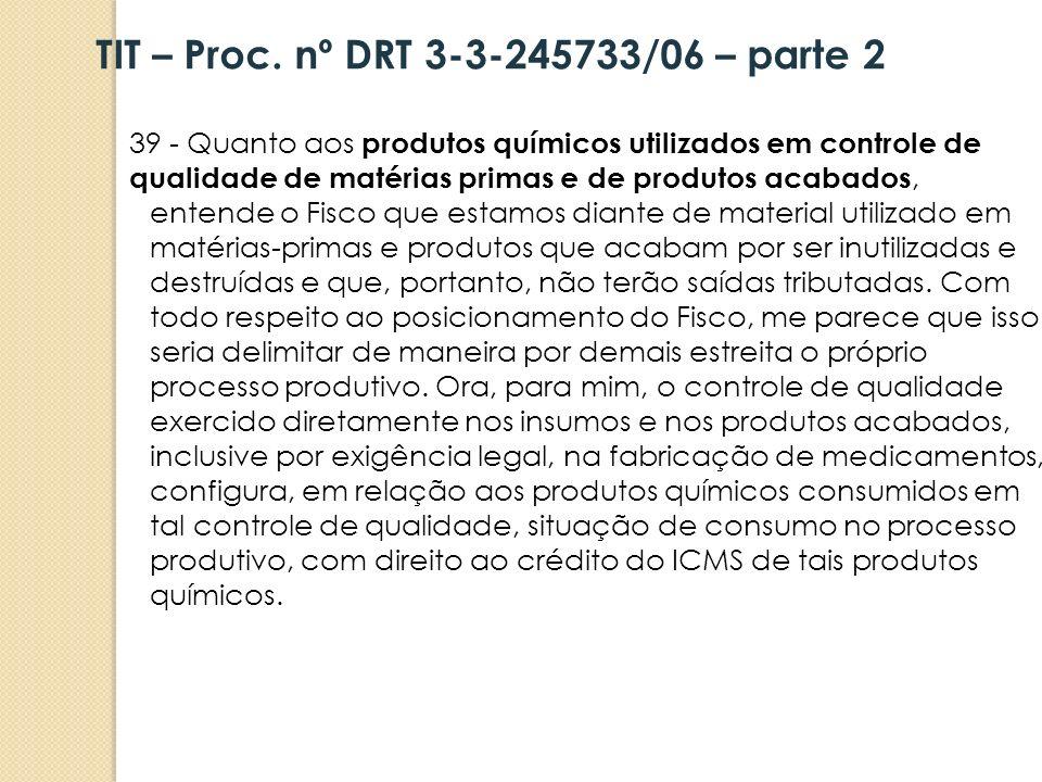 39 - Quanto aos produtos químicos utilizados em controle de qualidade de matérias primas e de produtos acabados, entende o Fisco que estamos diante de