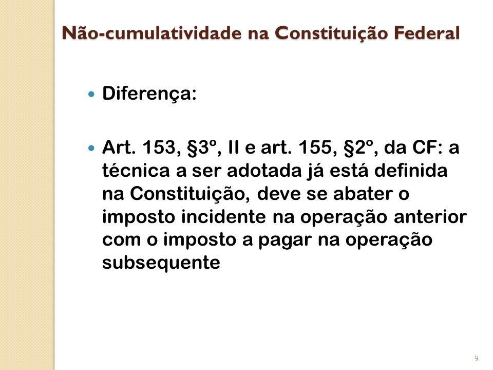 Não-cumulatividade na Constituição Federal Diferença: Art. 153, §3º, II e art. 155, §2º, da CF: a técnica a ser adotada já está definida na Constituiç